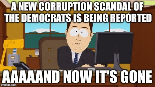 Aaaaand Its Gone Meme | A NEW CORRUPTION SCANDAL OF THE DEMOCRATS IS BEING REPORTED AAAAAND NOW IT'S GONE | image tagged in memes,aaaaand its gone | made w/ Imgflip meme maker