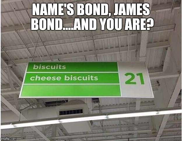There's no such thing as the coolest name ev...... | NAME'S BOND, JAMES BOND....AND YOU ARE? | image tagged in memes,james bond,biscuits | made w/ Imgflip meme maker