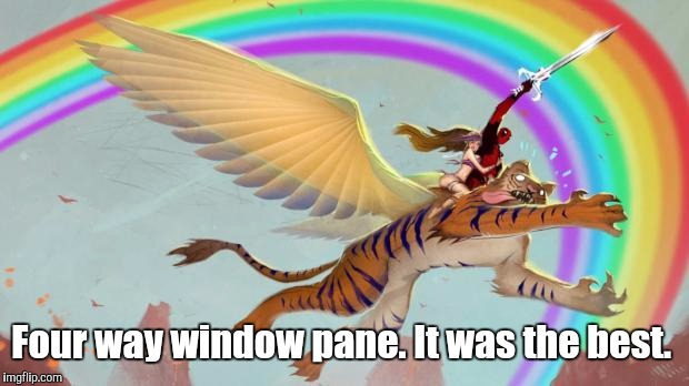 Four way window pane. It was the best. | made w/ Imgflip meme maker
