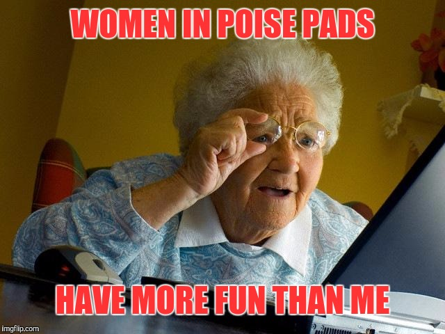 Grandma Finds The Internet Meme | WOMEN IN POISE PADS HAVE MORE FUN THAN ME | image tagged in memes,grandma finds the internet | made w/ Imgflip meme maker