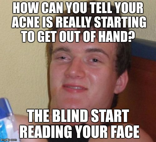ACNE FACT | HOW CAN YOU TELL YOUR ACNE IS REALLY STARTING TO GET OUT OF HAND? THE BLIND START READING YOUR FACE | image tagged in memes,10 guy,funny,acne,fact,blind | made w/ Imgflip meme maker