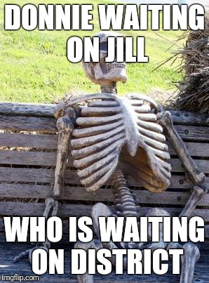 Waiting Skeleton Meme |  DONNIE WAITING ON JILL; WHO IS WAITING ON DISTRICT | image tagged in memes,waiting skeleton | made w/ Imgflip meme maker