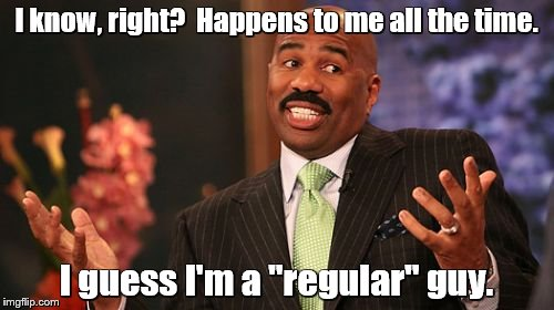 "Steve Harvey Meme | I know, right?  Happens to me all the time. I guess I'm a ""regular"" guy. 