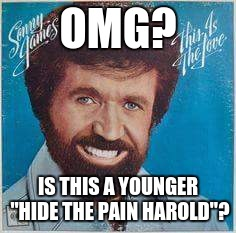 "OMG? IS THIS A YOUNGER ""HIDE THE PAIN HAROLD""? 