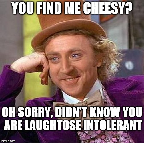 Creepy Condescending Wonka Meme | YOU FIND ME CHEESY? OH SORRY, DIDN'T KNOW YOU ARE LAUGHTOSE INTOLERANT | image tagged in memes,creepy condescending wonka | made w/ Imgflip meme maker