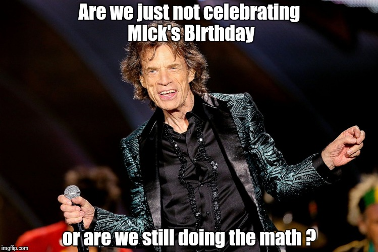 He's 74 , by the way | Are we just not celebrating Mick's Birthday or are we still doing the math ? | image tagged in dancing mick jagger,birthday,classic rock,old guy | made w/ Imgflip meme maker