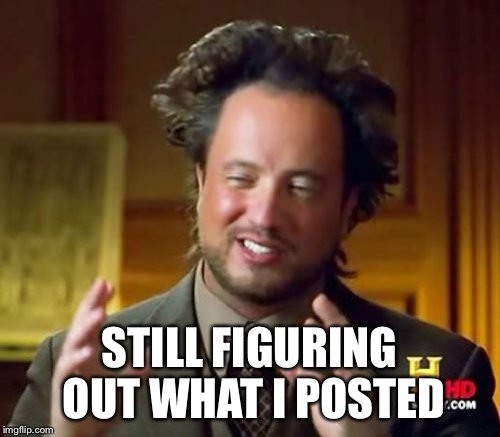 Ancient Aliens Meme | STILL FIGURING OUT WHAT I POSTED | image tagged in memes,ancient aliens | made w/ Imgflip meme maker