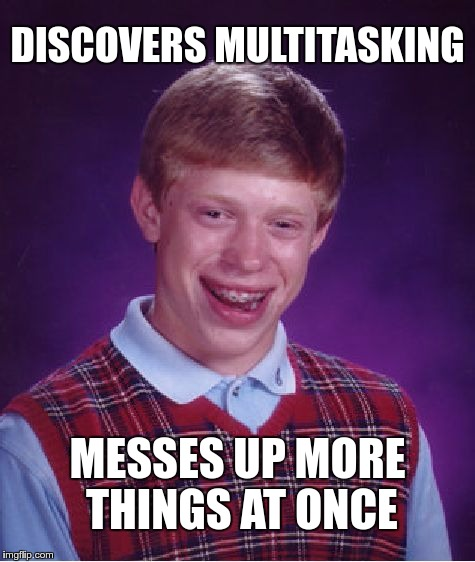MULTITASKING | DISCOVERS MULTITASKING MESSES UP MORE THINGS AT ONCE | image tagged in memes,bad luck brian,funny,multitasking | made w/ Imgflip meme maker