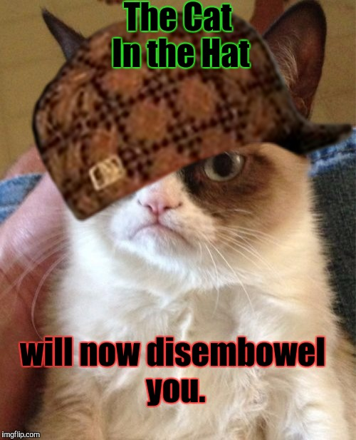 I'm sure Grumpy Cat is not being literal. But I'm leaving just in case. | The Cat In the Hat will now disembowel you. | image tagged in funny,grumpy cat,animals,cats,memes,scumbag | made w/ Imgflip meme maker
