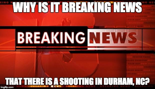 Breaking News | WHY IS IT BREAKING NEWS THAT THERE IS A SHOOTING IN DURHAM, NC? | image tagged in breaking news,shooting,durham,nc,crime | made w/ Imgflip meme maker