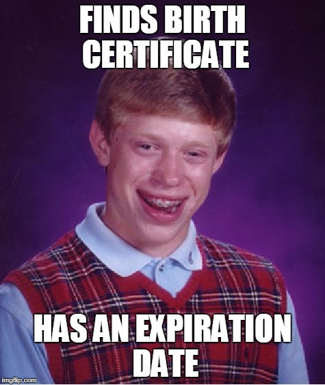 Expiration date | FINDS BIRTH CERTIFICATE HAS AN EXPIRATION DATE | image tagged in memes,bad luck brian | made w/ Imgflip meme maker