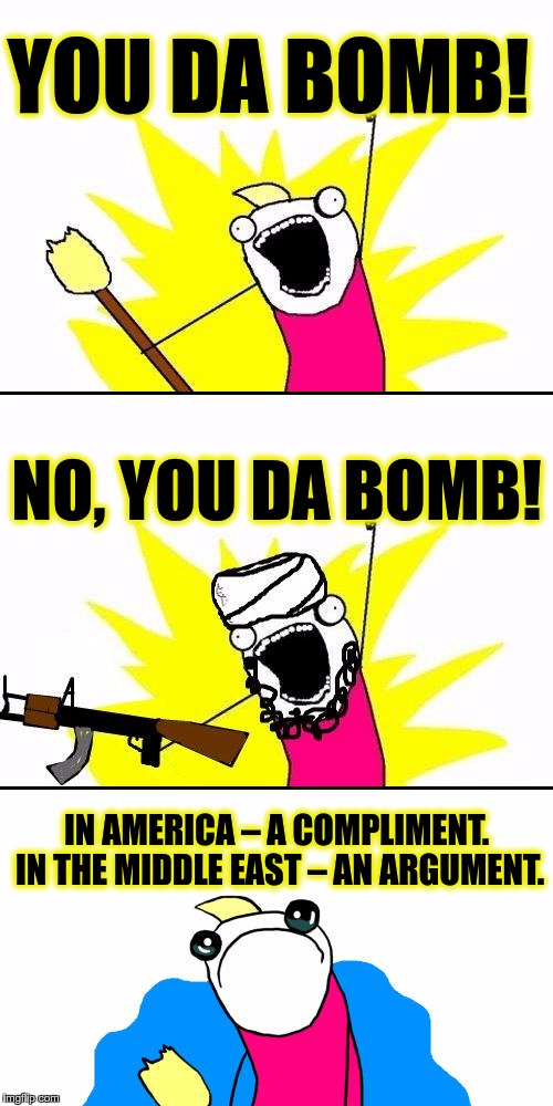 Da Bomb | YOU DA BOMB! IN AMERICA – A COMPLIMENT. IN THE MIDDLE EAST – AN ARGUMENT. NO, YOU DA BOMB! | image tagged in memes,funny,da bomb,amerika,middle east,compliment | made w/ Imgflip meme maker