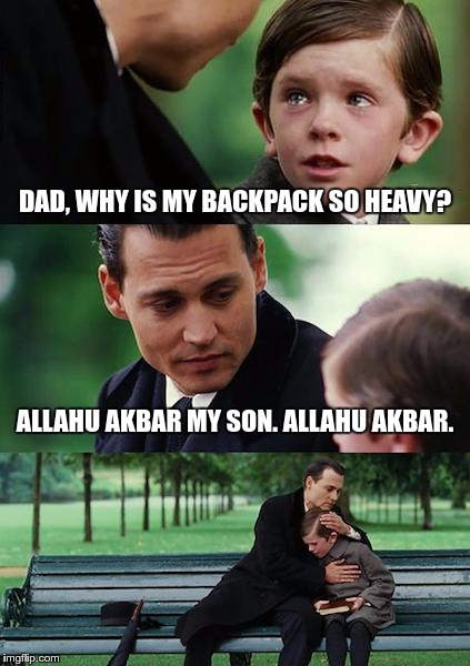 When you wish you hadn't asked… | DAD, WHY IS MY BACKPACK SO HEAVY? ALLAHU AKBAR MY SON. ALLAHU AKBAR. | image tagged in memes,finding neverland,funny,backpack | made w/ Imgflip meme maker