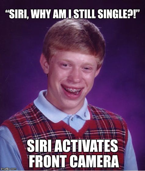 "Siri knows… | ""SIRI, WHY AM I STILL SINGLE?!"" SIRI ACTIVATES FRONT CAMERA 