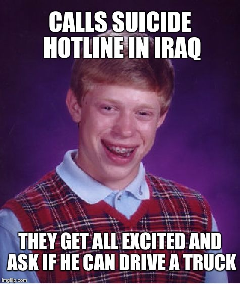 Suicide Hotline Problems | CALLS SUICIDE HOTLINE IN IRAQ THEY GET ALL EXCITED AND ASK IF HE CAN DRIVE A TRUCK | image tagged in memes,bad luck brian,funny,suicide,hotline,problems | made w/ Imgflip meme maker