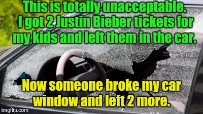 I hope I'm covered for this.  | This is totally unacceptable. I got 2 Justin Bieber tickets for my kids and left them in the car. Now someone broke my car window and left 2 | image tagged in funny meme,justin bieber,tickets,broken,windows | made w/ Imgflip meme maker