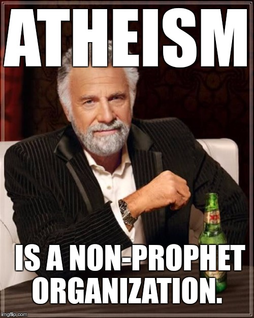 Atheism | ATHEISM IS A NON-PROPHET ORGANIZATION. | image tagged in memes,the most interesting man in the world,funny,atheism | made w/ Imgflip meme maker