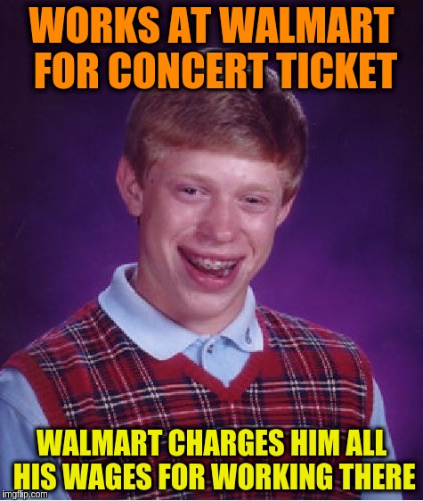 Bad Luck Brian Meme | WORKS AT WALMART FOR CONCERT TICKET WALMART CHARGES HIM ALL HIS WAGES FOR WORKING THERE | image tagged in memes,bad luck brian | made w/ Imgflip meme maker