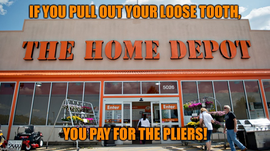 Home Depot | IF YOU PULL OUT YOUR LOOSE TOOTH, YOU PAY FOR THE PLIERS! | image tagged in home depot,pliers,tooth | made w/ Imgflip meme maker