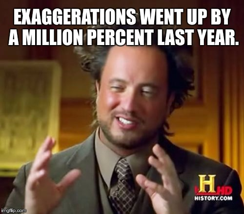 Exaggerations | EXAGGERATIONS WENT UP BY A MILLION PERCENT LAST YEAR. | image tagged in memes,ancient aliens,funny,exaggerations | made w/ Imgflip meme maker