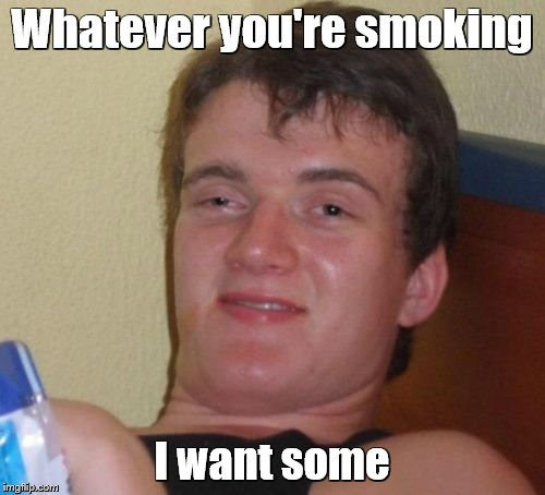 10 Guy Meme | Whatever you're smoking I want some | image tagged in memes,10 guy | made w/ Imgflip meme maker