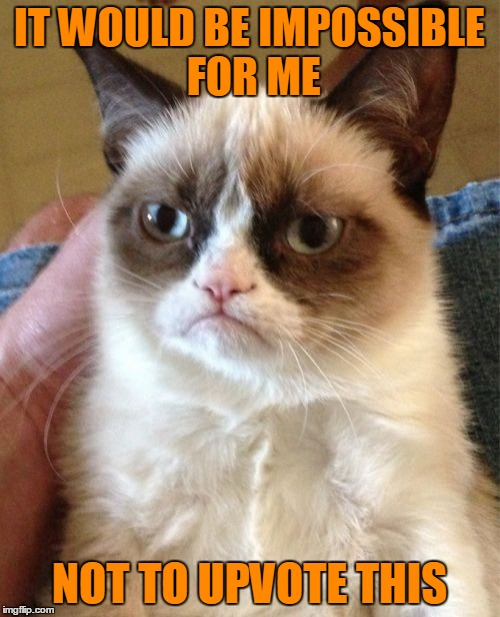 Grumpy Cat Meme | IT WOULD BE IMPOSSIBLE FOR ME NOT TO UPVOTE THIS | image tagged in memes,grumpy cat | made w/ Imgflip meme maker