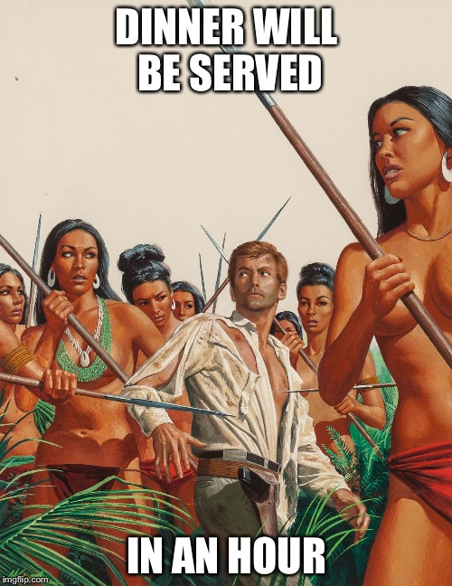 Amazon warriors | DINNER WILL BE SERVED IN AN HOUR | image tagged in amazon warriors | made w/ Imgflip meme maker