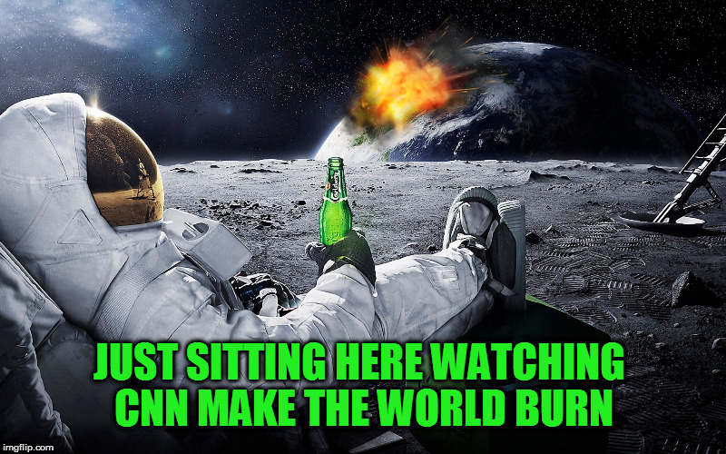 JUST SITTING HERE WATCHING CNN MAKE THE WORLD BURN | made w/ Imgflip meme maker