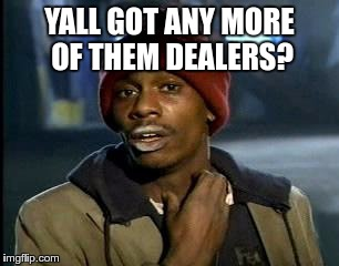 Y'all Got Any More Of That Meme | YALL GOT ANY MORE OF THEM DEALERS? | image tagged in memes,yall got any more of | made w/ Imgflip meme maker