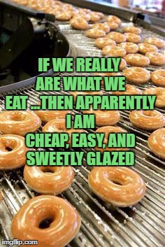 donuts | IF WE REALLY ARE WHAT WE EAT ...THEN APPARENTLY I AM CHEAP, EASY, AND SWEETLY GLAZED | image tagged in donuts,sweet,easy,funny,funny memes,memes | made w/ Imgflip meme maker