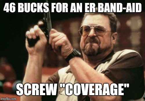 "Am I The Only One Around Here Meme | 46 BUCKS FOR AN ER BAND-AID SCREW ""COVERAGE"" 