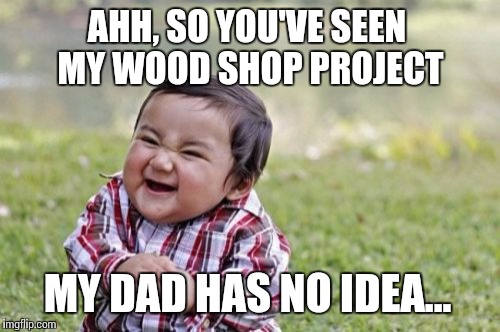 Evil Toddler Meme | AHH, SO YOU'VE SEEN MY WOOD SHOP PROJECT MY DAD HAS NO IDEA... | image tagged in memes,evil toddler | made w/ Imgflip meme maker
