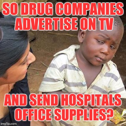Third World Skeptical Kid Meme | SO DRUG COMPANIES ADVERTISE ON TV AND SEND HOSPITALS OFFICE SUPPLIES? | image tagged in memes,third world skeptical kid | made w/ Imgflip meme maker