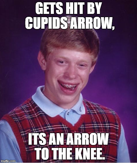 Bad Luck Brian Meme | GETS HIT BY CUPIDS ARROW, ITS AN ARROW TO THE KNEE. | image tagged in memes,bad luck brian | made w/ Imgflip meme maker