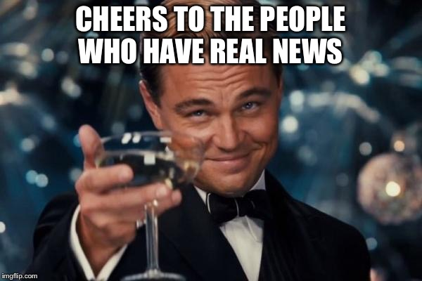 Leonardo Dicaprio Cheers | CHEERS TO THE PEOPLE WHO HAVE REAL NEWS | image tagged in memes,leonardo dicaprio cheers | made w/ Imgflip meme maker