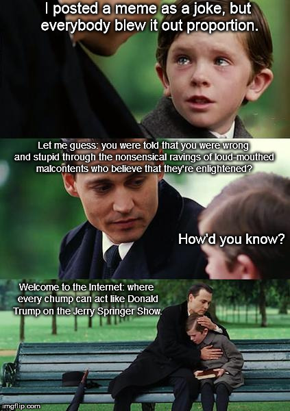 LOUDLY STATED CONTROVERSIAL STANCE OR ILLOGICAL CONCLUSION BECAUSE UNSUBSTANTIATED REASON!!! | I posted a meme as a joke, but everybody blew it out proportion. Let me guess: you were told that you were wrong and stupid through the nons | image tagged in memes,finding neverland | made w/ Imgflip meme maker