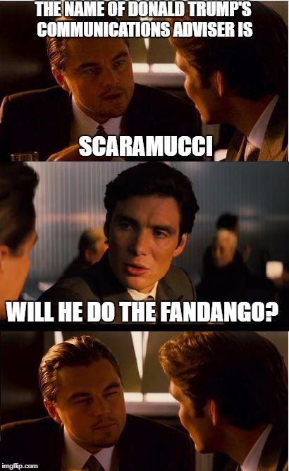 Inception Meme | THE NAME OF DONALD TRUMP'S COMMUNICATIONS ADVISER IS WILL HE DO THE FANDANGO? SCARAMUCCI | image tagged in memes,inception | made w/ Imgflip meme maker