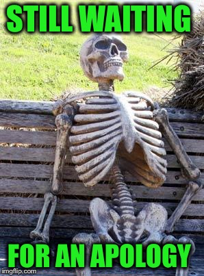 Waiting Skeleton Meme | STILL WAITING FOR AN APOLOGY | image tagged in memes,waiting skeleton | made w/ Imgflip meme maker