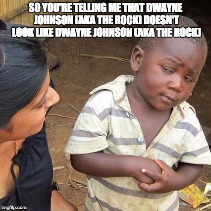 Third World Skeptical Kid Meme | SO YOU'RE TELLING ME THAT DWAYNE JOHNSON (AKA THE ROCK) DOESN'T LOOK LIKE DWAYNE JOHNSON (AKA THE ROCK) | image tagged in memes,third world skeptical kid | made w/ Imgflip meme maker