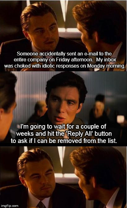 Learn what 'Reply' vs. 'Reply All' means, folks. | Someone accidentally sent an e-mail to the entire company on Friday afternoon.  My inbox was choked with idiotic responses on Monday morning | image tagged in memes,inception | made w/ Imgflip meme maker