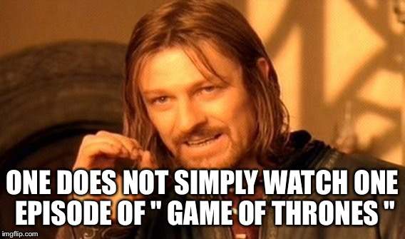 "One Does Not Simply Meme | ONE DOES NOT SIMPLY WATCH ONE EPISODE OF "" GAME OF THRONES "" 