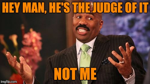Steve Harvey Meme | HEY MAN, HE'S THE JUDGE OF IT NOT ME | image tagged in memes,steve harvey | made w/ Imgflip meme maker