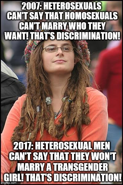 Marriage equality means all consenting adults can marry who they wish, or no one can. | 2007: HETEROSEXUALS CAN'T SAY THAT HOMOSEXUALS CAN'T MARRY WHO THEY WANT! THAT'S DISCRIMINATION! 2017: HETEROSEXUAL MEN CAN'T SAY THAT THEY  | image tagged in memes,college liberal,discrimination,lgbt,marriage | made w/ Imgflip meme maker