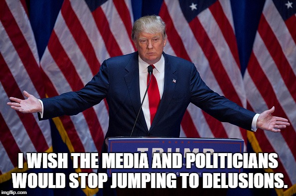 Trump Bruh | I WISH THE MEDIA AND POLITICIANS WOULD STOP JUMPING TO DELUSIONS. | image tagged in trump,memes,funny,funny memes,politicians,media | made w/ Imgflip meme maker