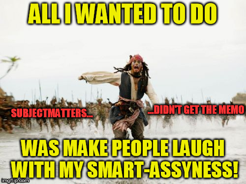 Jack Sparrow Being Chased Meme | ALL I WANTED TO DO WAS MAKE PEOPLE LAUGH WITH MY SMART-ASSYNESS! SUBJECTMATTERS... ...DIDN'T GET THE MEMO | image tagged in memes,jack sparrow being chased,peoplewhodon'tgetit,didn'tgetthememo | made w/ Imgflip meme maker