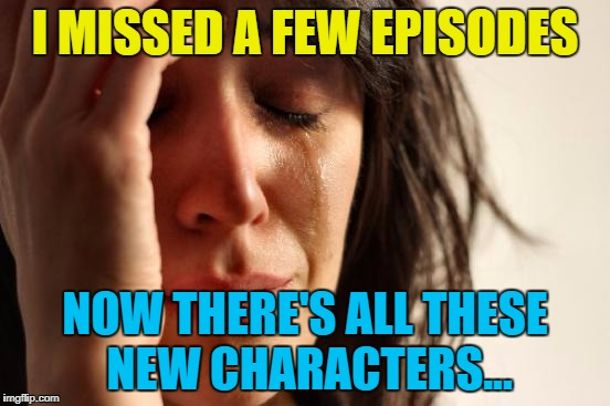 First World Problems Meme | I MISSED A FEW EPISODES NOW THERE'S ALL THESE NEW CHARACTERS... | image tagged in memes,first world problems | made w/ Imgflip meme maker