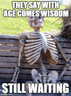 Waiting Skeleton Meme | THEY SAY WITH AGE COMES WISDOM STILL WAITING | image tagged in memes,waiting skeleton | made w/ Imgflip meme maker