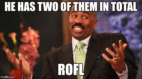 Steve Harvey Meme | HE HAS TWO OF THEM IN TOTAL ROFL | image tagged in memes,steve harvey | made w/ Imgflip meme maker
