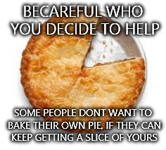 Lesson learned | BECAREFUL WHO YOU DECIDE TO HELP SOME PEOPLE DONT WANT TO BAKE THEIR OWN PIE, IF THEY CAN KEEP GETTING A SLICE OF YOURS | image tagged in pie,help,life lesson | made w/ Imgflip meme maker