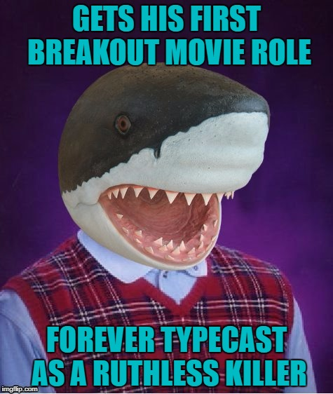 Shark Week...A Raydog & Discovery Channel Event on a DashHopes template | GETS HIS FIRST BREAKOUT MOVIE ROLE FOREVER TYPECAST AS A RUTHLESS KILLER | image tagged in bad luck shark,memes,bad luck brian,shark week,funny,smart animals | made w/ Imgflip meme maker